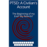 PTSD: A Civilian's Account: The Beginning of my End? My Rebirth? (Installment number 1 of ?) (English Edition)