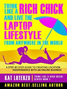 Think Like a Rich Chick! And Live the Laptop Lifestyle, From Anywhere in the World: A Step-by-Step Guide to Creating Location Independence with an Online Business