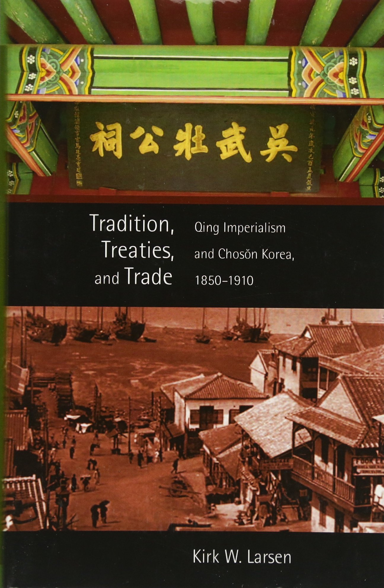 Tradition, Treaties, and Trade: Qing Imperialism and Choson Korea, 1850-1910 (Harvard East Asian Monographs)