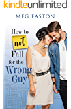 How to Not Fall for the Wrong Guy: A Sweet and Humorous Romance