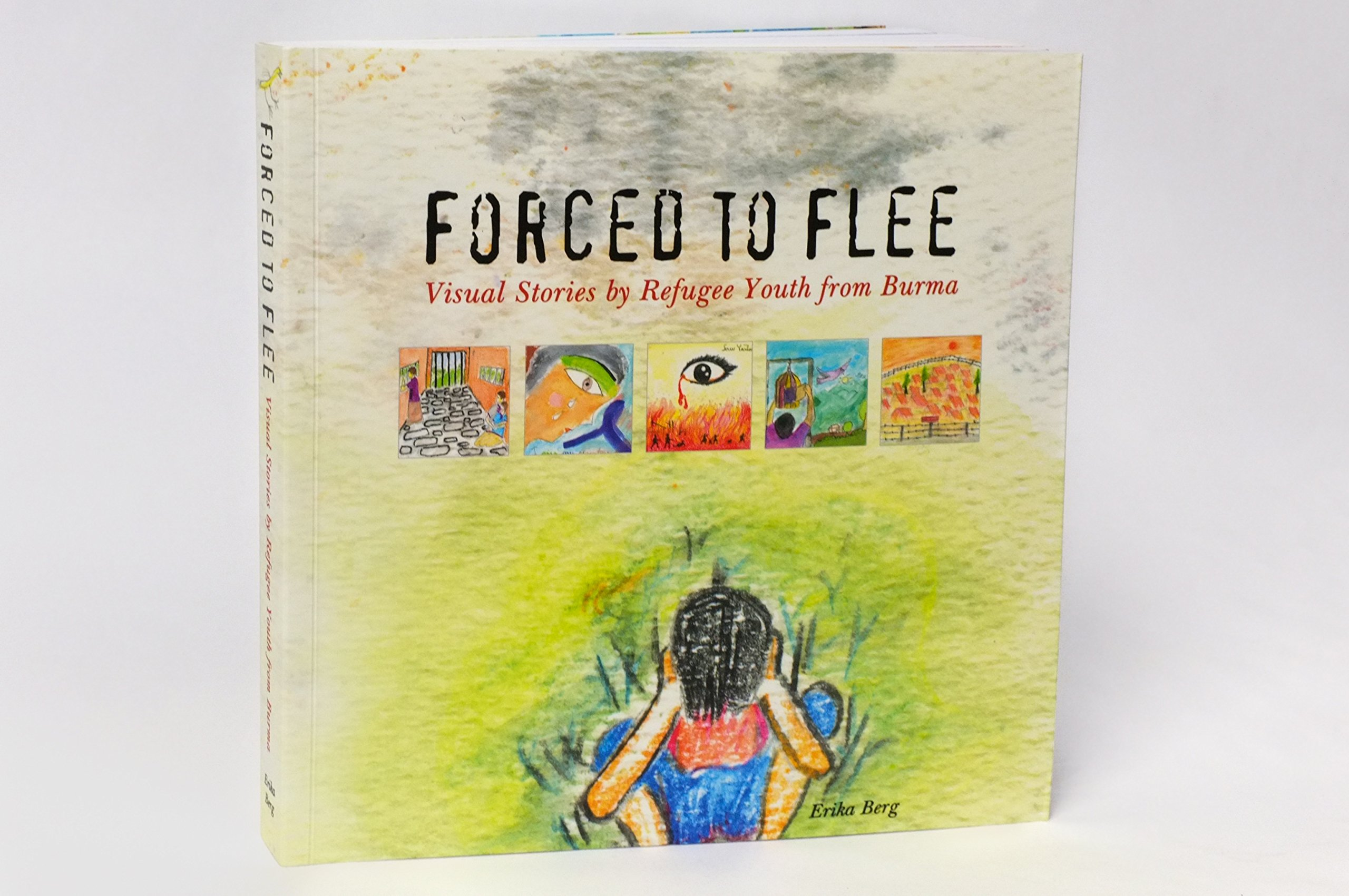 Forced To Flee Visual Stories By Refugee Youth From Burma Erika Berg 9780990891000