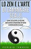 Lo ZEN e l'ARTE di CAMMINARE SCALZI: Come SCALZARE le CATTIVE ABITUDINI e diventare un vero CAMMINATORE SCALZO, ovvero come MEDITARE CAMMINANDO e CAMMINARE ... per DIVENTARE RICCHI interiormente