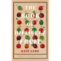 The Book of Difficult Fruit: Arguments for the Tart, Tender, and Unruly