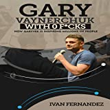 Gary Vaynerchuk with 0 F-ks: How Garyvee Is Inspiring Millions of People