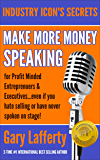 MAKE MORE MONEY SPEAKING...FOR PROFIT MINDED ENTREPRENEURS & EXECUTIVES: even if you hate selling or have never spoken in public before! (INDUSTRY ICON'S SECRETS)