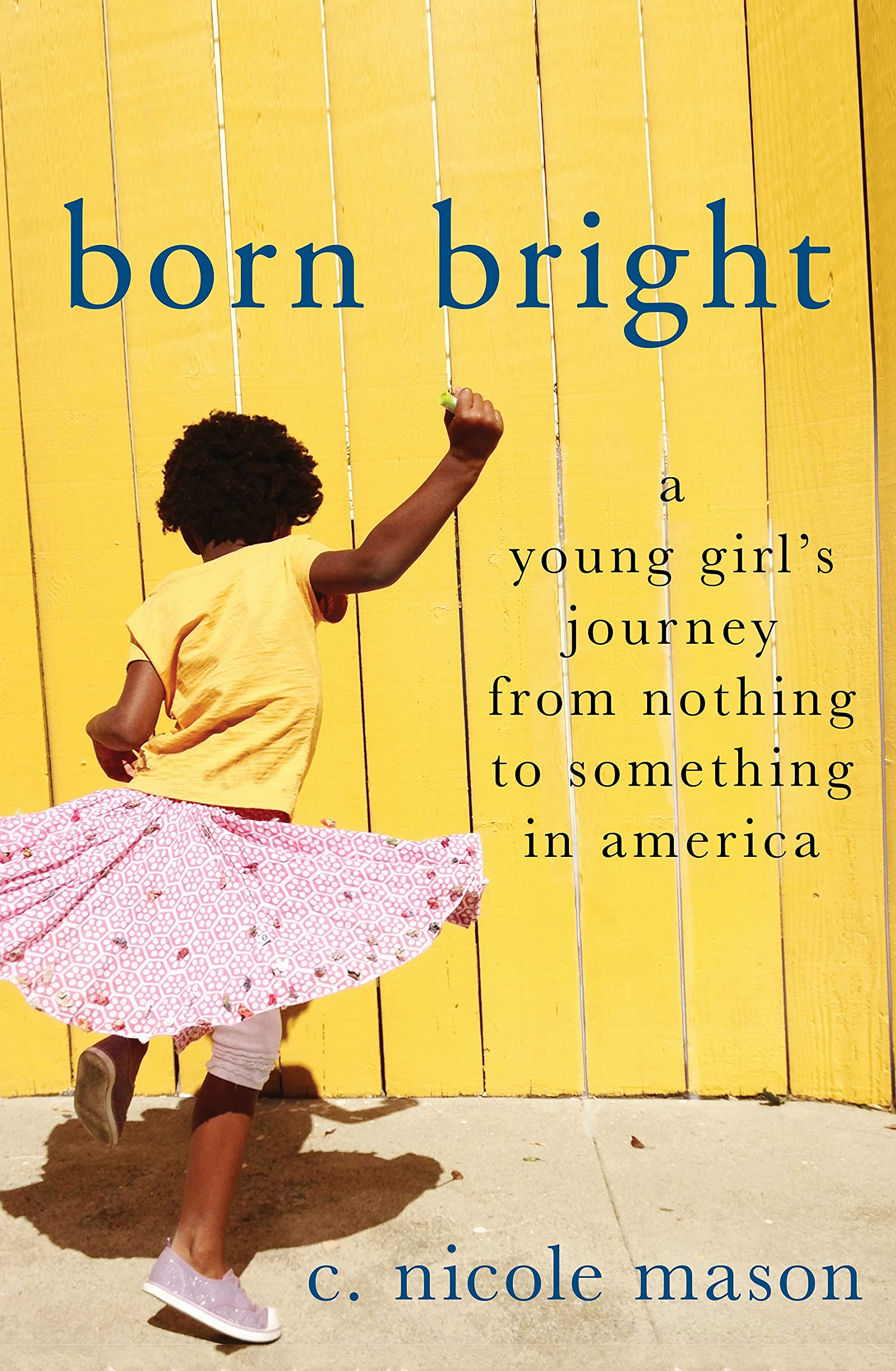 Born Bright: A Young Girl's Journey from Nothing to Something in America:  Mason, C. Nicole: 9781250069924: Amazon.com: Books