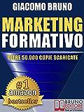 MARKETING FORMATIVO. Il Nuovo Sistema di Marketing Diretto per Acquisire Clienti, Alzare i Profitti e Aumentare le Vendite: Dal web marketing online al ... e all'automation. (Fare Soldi Online)