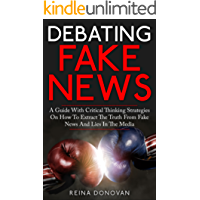 DEBATING FAKE NEWS: A Guide with Critical Thinking Strategies on How to Extract the Truth from Fake News and Alternative Facts in the Media (English Edition)