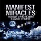 Manifest Miracles - The Hidden Keys To Unlocking The Law Of Attraction
