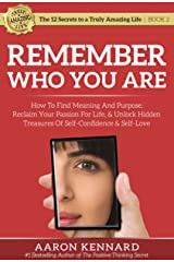 Remember Who You Are: How to Find Meaning and Purpose, Reclaim Your Passion for Life, & Unlock Hidden Treasures of Self-Confidence & Self-Love (The 12 Secrets to a Truly Amazing Life Book 2) Kindle Edition