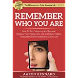 Remember Who You Are: How to Find Meaning and Purpose, Reclaim Your Passion for Life, & Unlock Hidden Treasures of Self-Confi