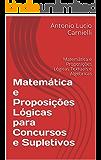 Matemática e Proposições Lógicas para Concursos e Supletivos: Matemática e Proposições Lógicas Textuais e Algébricas