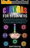 Chakras for Beginners: An Idiot's Guide to Chakra Healing Chakra Energy and Chakra Balancing for Health, Wealth and Happiness (Chakra Healing, Chakra Balancing, Chakra Meditation Book 1)