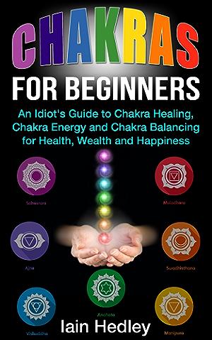 Chakras for Beginners: An Idiot's Guide to Chakra Healing Chakra Energy and Chakra Balancing for Health; Wealth and Happiness (Chakra Healing; Chakra Balancing; Chakra Meditation Book 1)