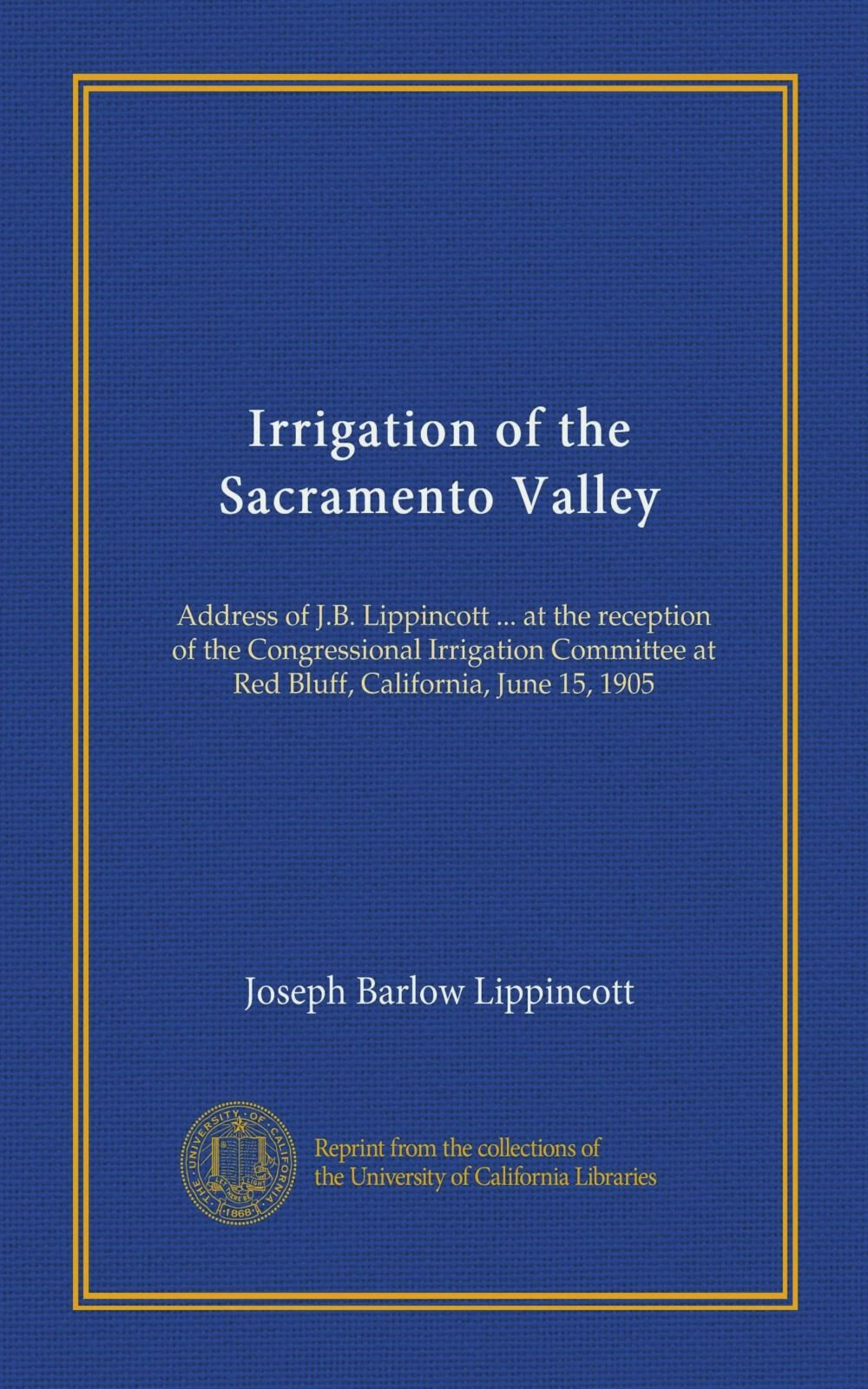 Irrigation of the Sacramento Valley: Address of J.B. Lippincott ... at the reception of the Congressional Irrigation Committee at Red Bluff, California, June 15, 1905