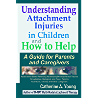 Understanding Attachment Injuries in Children and How to Help: A Guide for Parents and Caregivers: Attachment-Based…