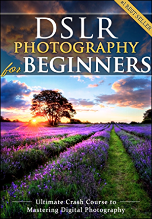 DSLR Photography for Beginners: Take 10 Times Better Pictures in 48 Hours or Less! Best Way to Learn Digital Photography; Master Your DSLR Camera & Improve Your Digital SLR Photography Skills