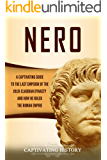 Nero: A Captivating Guide to the Last Emperor of the Julio-Claudian Dynasty and How He Ruled the Roman Empire…