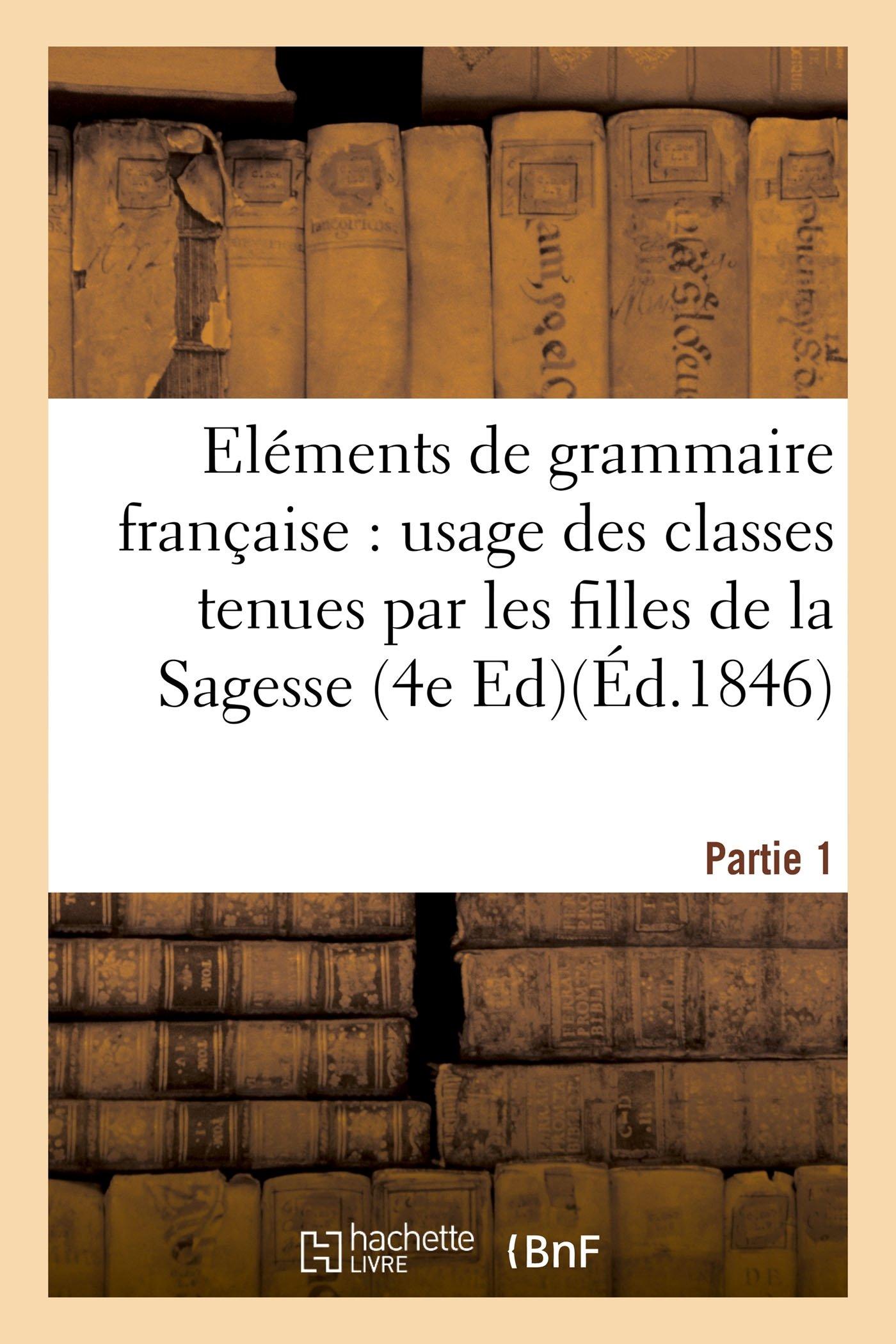 Read Online Eléments de Grammaire Française, À l'Usage Des Classes Tenues Par Les Filles de la Sagesse. Partie 1 (Langues) (French Edition) pdf epub