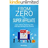 From Zero to Super Affiliate: Learn Affiliate Marketing With Paids Ads Starting From Scratch: Work From Home, Affiliate Marke