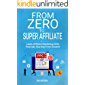 From Zero to Super Affiliate: Learn Affiliate Marketing With Paids Ads Starting From Scratch: Work From Home, Affiliate…
