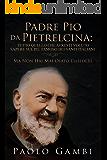 PADRE PIO DA PIETRELCINA: TUTTO QUELLO CHE AVRESTI VOLUTO SAPERE SUL PIÙ FAMOSO DEI SANTI ITALIANI: (MA NON HAI MAI OSATO CHIEDERE)