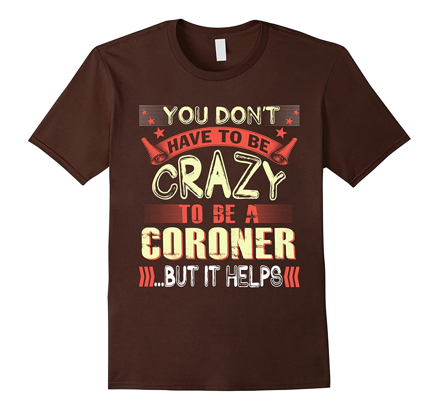 You don't have to be crazy to be a Coroner t-shirt-FL
