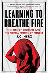 Learning to Breathe Fire: The Rise of CrossFit and the Primal Future of Fitness Paperback