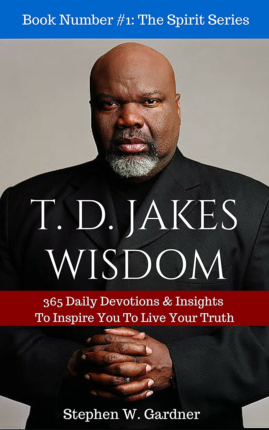TD JAKES WISDOM: 365 Daily Devotions & Insights To Inspire You To Live Your  Truth (In The Spirit Book 1) eBook: Stephen W Gardner: Amazon com au: