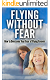 Flying Without Fear - How to Overcome Your Fear of Flying Forever: Stress Free, Fears, Eliminate Stress, Anxiety, Panic Attack, Phobia Flying, Overcoming ... Attack, Phobia Flying, Overcoming The Fear)