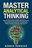 Master Analytical Thinking: Improve Logic, Develop Intelligent Reasoning, Upgrade Your Decision Making Skills and Find Solutions to Complex Problems That Others Simply Miss Out