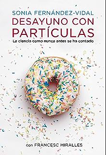 Desayuno con partículas: La ciencia como nunca antes se ha contado (Spanish Edition)