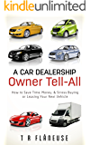 A Car Dealership Owner Tell-All: How to Save Time, Money, Stress Buying or Leasing Your Next Vehicle