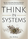 Think in Systems: The Art of Strategic Planning, Effective Problem Solving, And Lasting Results