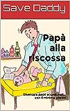 Papà alla riscossa: Diventare padri eccezionali... con il minimo sforzo!