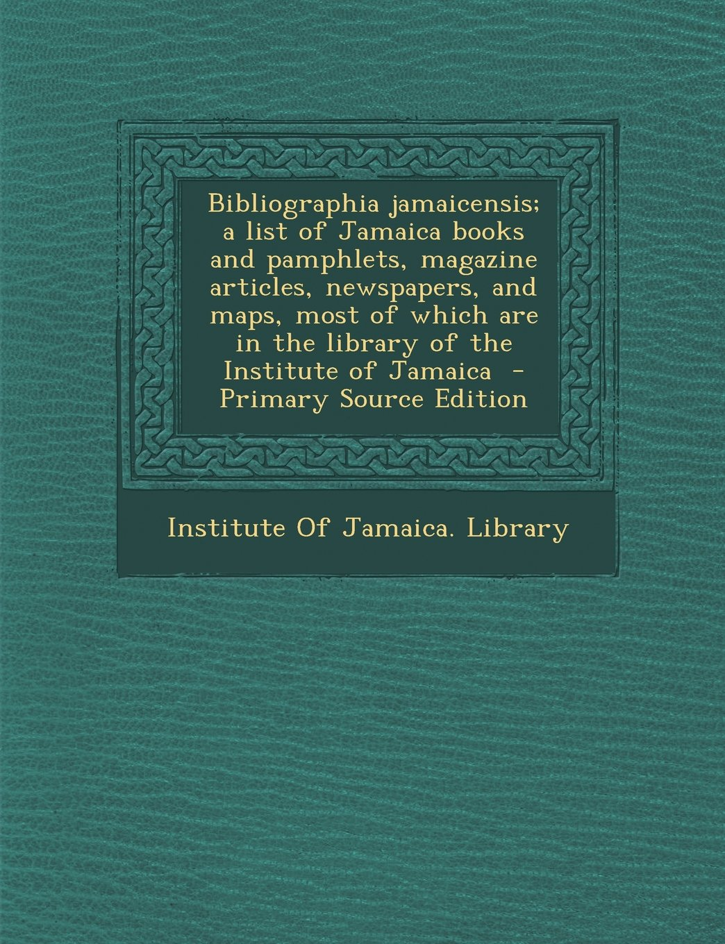 Bibliographia Jamaicensis; A List of Jamaica Books and Pamphlets, Magazine Articles, Newspapers, and Maps, Most of Which Are in the Library of the Ins