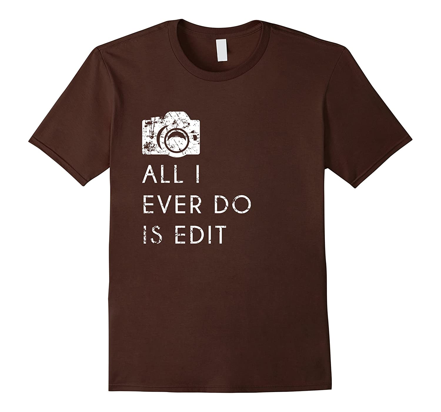 All I Ever Do is Edit T Shirt, Funny Photographer GIft-Art