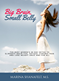 Big Brain, Small Belly: The Busy Woman's 30 Day Detox to Eliminate Brain Fog, Fatigue, Chronic Pain and Lose Weight Once and For All