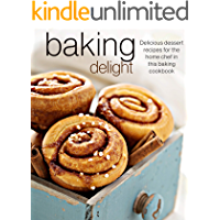 Baking Delight: Delicious dessert recipes for the home chef in this baking cookbook