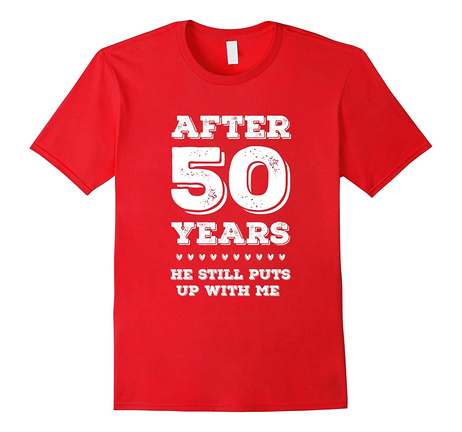 After 50 Years HE Still Puts Up with Me Anniversary T-Shirt-PL