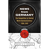 News from Germany: The Competition to Control World Communications, 1900–1945 (Harvard Historical Studies Book 190)