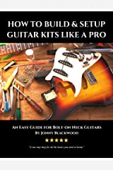 How to Build and Setup Guitar Kits Like a Pro: An Easy Guide for Bolt-On Neck Guitars Kindle Edition
