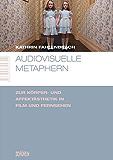 Audiovisuelle Metaphern: Zur Körper- und Affektästhetik in Film und Fernsehen (Marburger Schriften zur Medienforschung 15)