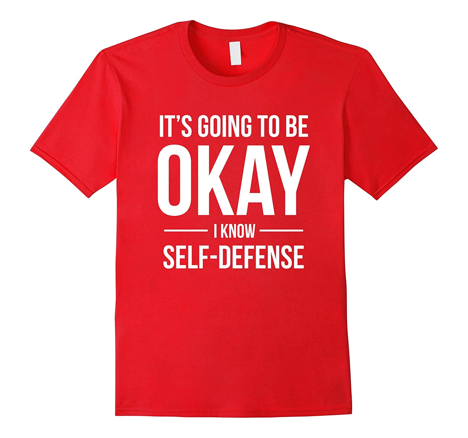 It's Going to Be Okay I Know Self-Defense Shirt-T-Shirt