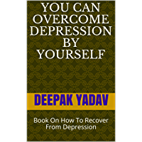You Can Overcome Depression By Yourself : Book On How To Recover From Depression (English Edition)