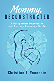 Mommy, Deconstructed:: A Postpartum Depression and Anxiety Recovery Guide