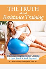 The Truth About Resistance Training: The Missing Ingredient for Creating a Lean, Toned and Sleek Physique! (The Truth About Health Book 7) Kindle Edition
