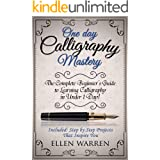 CALLIGRAPHY: ONE DAY CALLIGRAPHY MASTERY: The Complete Beginner's Guide to Learning Calligraphy in Under 1 Day! Included: Ste