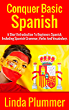 Conquer Basic Spanish: A Short Introduction To Beginners Spanish, Including Spanish Grammar, Verbs and Vocabulary (Learn Spanish Book 4) (English Edition)