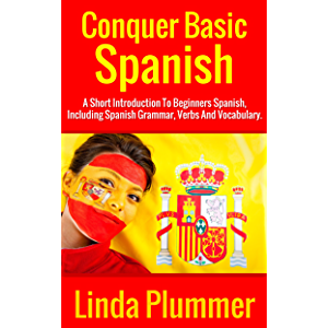 Conquer Basic Spanish: A Short Introduction To Beginners Spanish, Including Spanish Grammar, Verbs and Vocabulary (Learn…